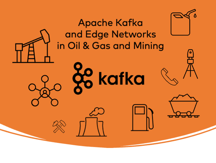 Apache Kafka and Edge Networks in Oil and Gas and Mining
